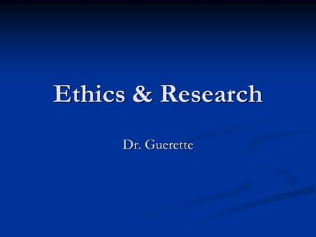 Ethics & Research Dr. Guerette. Defining Ethics Deal with matters of right and wrong. Deal with matters of right and wrong. May be defined as behavior.