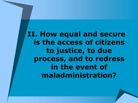II. How equal and secure is the access of citizens to justice, to due process, and to redress in the event of maladministration?