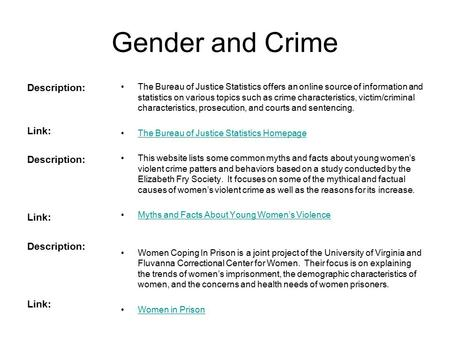 Gender and Crime Description: Link: Description: Link: Description: Link: The Bureau of Justice Statistics offers an online source of information and statistics.