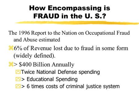 How Encompassing is FRAUD in the U. S.? The 1996 Report to the Nation on Occupational Fraud and Abuse estimated  6% of Revenue lost due to fraud in some.