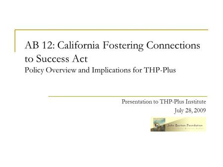 AB 12: California Fostering Connections to Success Act Policy Overview and Implications for THP-Plus Presentation to THP-Plus Institute July 28, 2009.