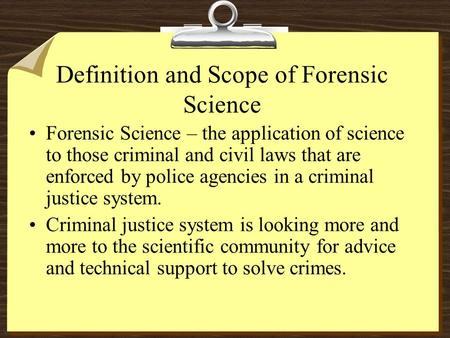 Definition and Scope of Forensic Science Forensic Science – the application of science to those criminal and civil laws that are enforced by police agencies.