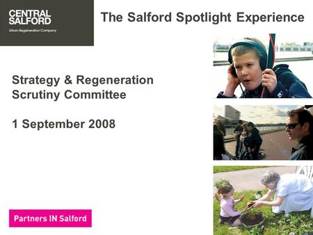 The Salford Spotlight Experience Strategy & Regeneration Scrutiny Committee 1 September 2008.
