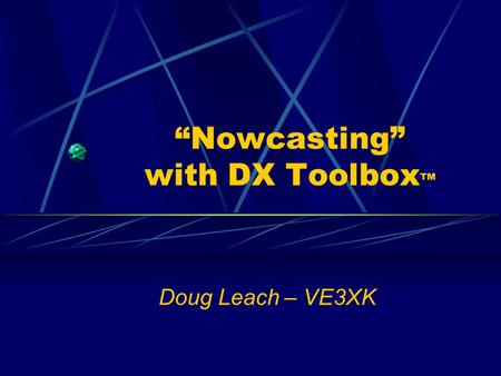 """Nowcasting"" with DX Toolbox ™ Doug Leach – VE3XK."