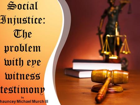Social Injustice: The problem with eye witness testimony by Chauncey Michael Murch III.