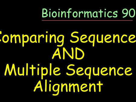 Comparing Sequences AND Multiple Sequence Alignment Bioinformatics 90-05.