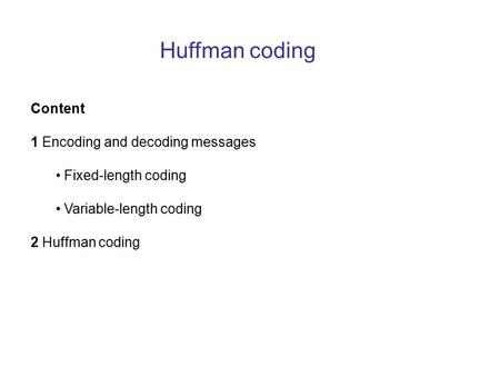 Huffman coding Content 1 Encoding and decoding messages Fixed-length coding Variable-length coding 2 Huffman coding.