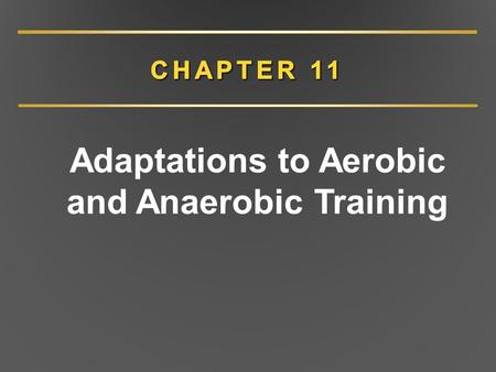 Adaptations to Aerobic and Anaerobic Training. CHAPTER 11 Overview Adaptations to aerobic training Adaptations to anaerobic training Specificity of training.