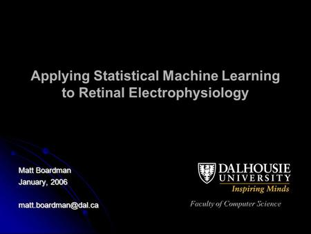 Applying Statistical Machine Learning to Retinal Electrophysiology Matt Boardman January, 2006 Faculty of Computer Science.