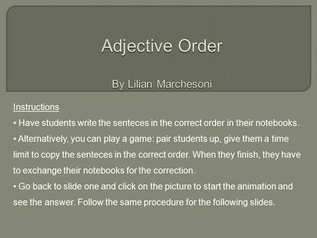 Instructions Have students write the senteces in the correct order in their notebooks. Alternatively, you can play a game: pair students up, give them.