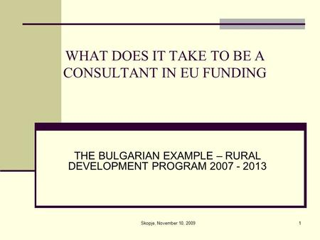 1 WHAT DOES IT TAKE TO BE A CONSULTANT IN EU FUNDING THE BULGARIAN EXAMPLE – RURAL DEVELOPMENT PROGRAM 2007 - 2013 Skopje, November 10, 2009.