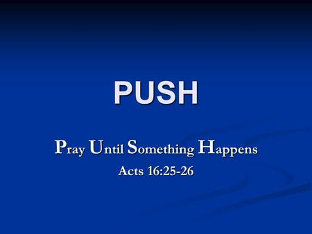 PUSH P ray U ntil S omething H appens Acts 16:25-26.
