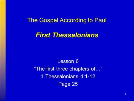 "1 The Gospel According to Paul First Thessalonians Lesson 6 ""The first three chapters of…"" 1 Thessalonians 4:1-12 Page 25."