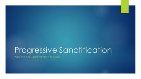 Progressive Sanctification WHY IT IS SO HARD TO STOP SINNING.