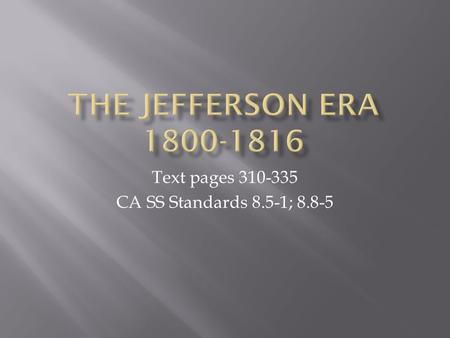 Text pages 310-335 CA SS Standards 8.5-1; 8.8-5.  SWBAT list and define main ideas of the Jefferson Era 1800-1816  What political party is Jefferson?
