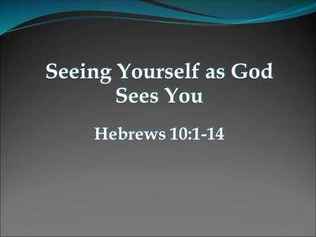 Seeing Yourself as God Sees You Hebrews 10:1-14 Seeing Yourself as God Sees You Hebrews 10:1-14.