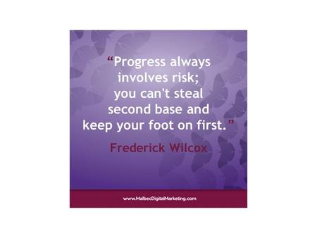"""Progress always involves risk; you can't steal second base and keep your foot on first."" Frederick Wilcox."