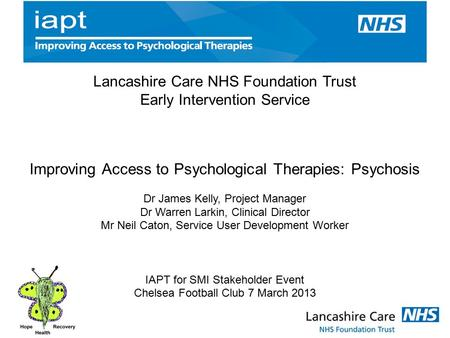 Lancashire Care NHS Foundation Trust Early Intervention Service Improving Access to Psychological Therapies: Psychosis Dr James Kelly, Project Manager.