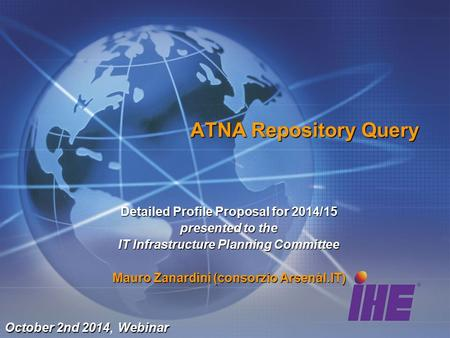 ATNA Repository Query Detailed Profile Proposal for 2014/15 presented to the IT Infrastructure Planning Committee Mauro Zanardini (consorzio Arsenàl.IT)