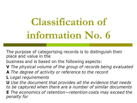 Classification of information No. 6 The purpose of categorising records is to distinguish their place and value in the business and is based on the following.