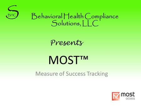 MOST™ Measure of Success Tracking Behavioral Health Compliance Solutions, LLC Presents.