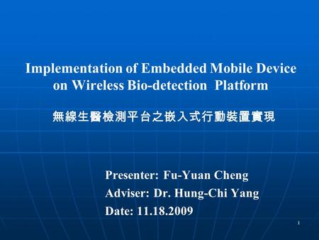 1 Implementation of Embedded Mobile Device on Wireless Bio-detection Platform Presenter: Fu-Yuan Cheng Adviser: Dr. Hung-Chi Yang Date: 11.18.2009 無線生醫檢測平台之嵌入式行動裝置實現.