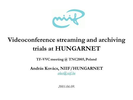 András Kovács, NIIF/HUNGARNET 2005.06.09. Videoconference streaming and archiving trials at HUNGARNET TF-VVC TNC2005, Poland.
