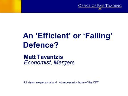 An 'Efficient' or 'Failing' Defence? Matt Tavantzis Economist, Mergers All views are personal and not necessarily those of the OFT.