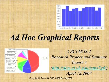 Ad Hoc Graphical Reports Ad Hoc Graphical Reports Copyright © Team #4 CSCI 6838 Spring 20071 CSCI 6838.2 Research Project and Seminar Team# 4 (http://dcm.cl.uh.edu/caps7g4/)