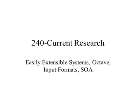 240-Current Research Easily Extensible Systems, Octave, Input Formats, SOA.