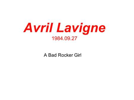Avril Lavigne 1984.09.27 A Bad Rocker Girl. Background Canadian Started music in NewYork since 16 years old (2001) Engaged (divorced once) Both Singer.