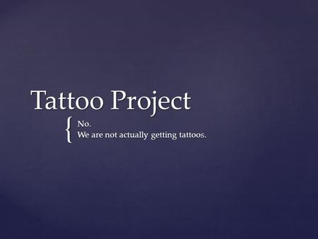 { Tattoo Project No. We are not actually getting tattoos.