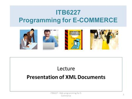 ITB6227 - Web programming for E- Commerce 1 ITB6227 Programming for E-COMMERCE Lecture Presentation of XML Documents.