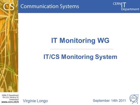 CERN IT Department CH-1211 Genève 23 Switzerland www.cern.ch/i t IT Monitoring WG IT/CS Monitoring System Virginie Longo September 14th 2011.