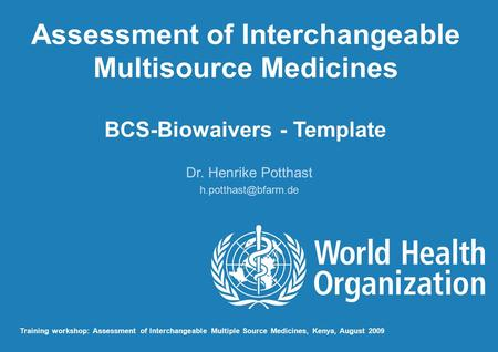 Assessment of Interchangeable Multisource Medicines BCS-Biowaivers - Template Dr. Henrike Potthast Training workshop: Assessment of.