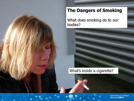 The Dangers of Smoking What does smoking do to our bodies? What's inside a cigarette?