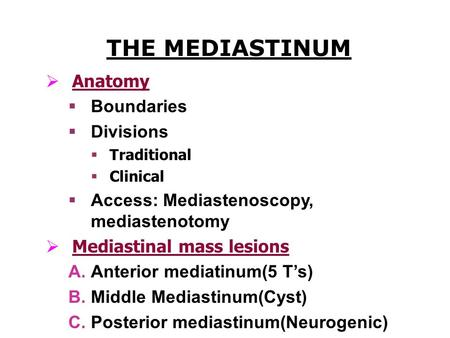THE MEDIASTINUM  Anatomy  Boundaries  Divisions  Traditional  Clinical  Access: Mediastenoscopy, mediastenotomy  Mediastinal mass lesions  Anterior.