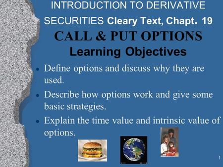 1 INTRODUCTION TO DERIVATIVE SECURITIES Cleary Text, Chapt. 19 CALL & PUT OPTIONS Learning Objectives l Define options and discuss why they are used. l.