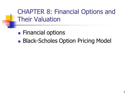 1 CHAPTER 8: Financial Options and Their Valuation Financial options Black-Scholes Option Pricing Model.
