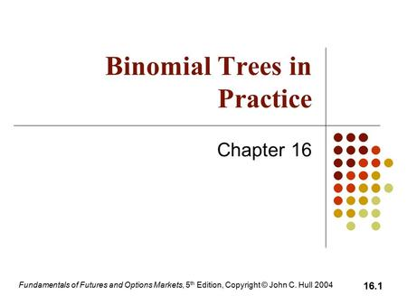 Fundamentals of Futures and Options Markets, 5 th Edition, Copyright © John C. Hull 2004 16.1 Binomial Trees in Practice Chapter 16.