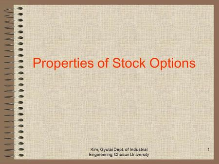 Kim, Gyutai Dept. of Industrial Engineering, Chosun University 1 Properties of Stock Options.