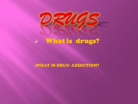  What is drugs?  WHAT IS DRUG ADDICTION?  A drug is any chemical you take that affects the way your body works. Alcohol, caffeine, aspirin and nicotine.