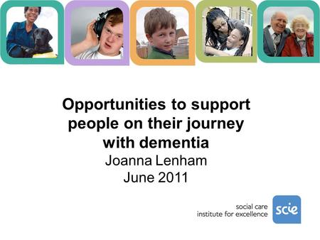 Opportunities to support people on their journey with dementia Joanna Lenham June 2011.