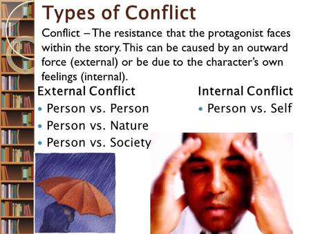 Types of Conflict Internal Conflict Person vs. Self External Conflict Person vs. Person Person vs. Nature Person vs. Society Conflict – The resistance.