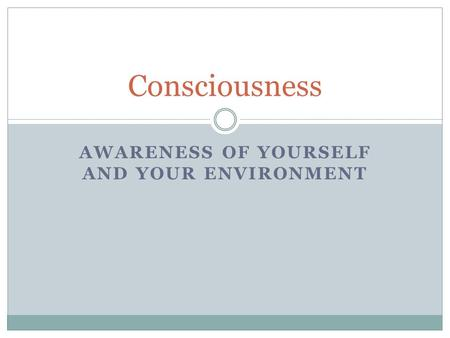 AWARENESS OF YOURSELF AND YOUR ENVIRONMENT Consciousness.