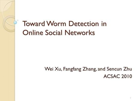 Toward Worm Detection in Online Social Networks Wei Xu, Fangfang Zhang, and Sencun Zhu ACSAC 2010 1.