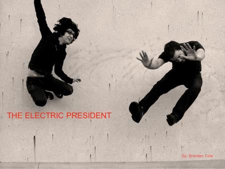THE ELECTRIC PRESIDENT By: Brenden Cole. BEN COOPER ALEX KANE &