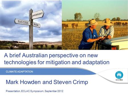 CLIMATE ADAPTATION A brief Australian perspective on new technologies for mitigation and adaptation Mark Howden and Steven Crimp Presentation, ECLAC Symposium,
