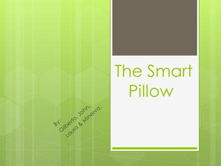 The Smart Pillow By: Gilberto, John, Laura & Minerva.