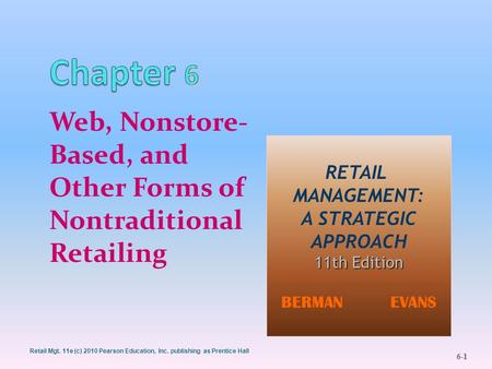 Retail Mgt. 11e (c) 2010 Pearson Education, Inc. publishing as Prentice Hall 6-1 Web, Nonstore- Based, and Other Forms of Nontraditional Retailing RETAIL.
